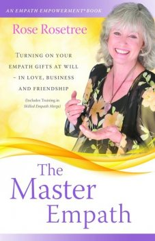 The Master Empath: Turning On Your Empath Gifts At Will — In Love, Business and Friendship (Includes Training in Skilled Empath Merge), Rose Rosetree