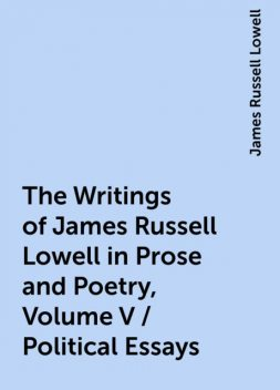 The Writings of James Russell Lowell in Prose and Poetry, Volume V / Political Essays, James Russell Lowell