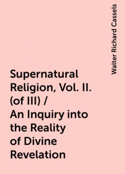 Supernatural Religion, Vol. II. (of III) / An Inquiry into the Reality of Divine Revelation, Walter Richard Cassels