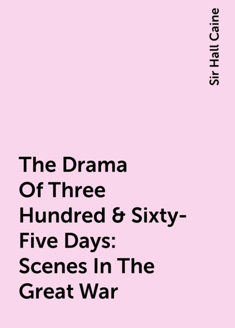 The Drama Of Three Hundred & Sixty-Five Days: Scenes In The Great War, Sir Hall Caine