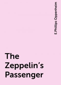 The Zeppelin's Passenger, E.Phillips Oppenheim