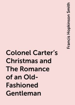 Colonel Carter's Christmas and The Romance of an Old-Fashioned Gentleman, Francis Hopkinson Smith