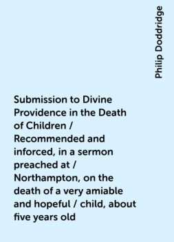 Submission to Divine Providence in the Death of Children / Recommended and inforced, in a sermon preached at / Northampton, on the death of a very amiable and hopeful / child, about five years old, Philip Doddridge
