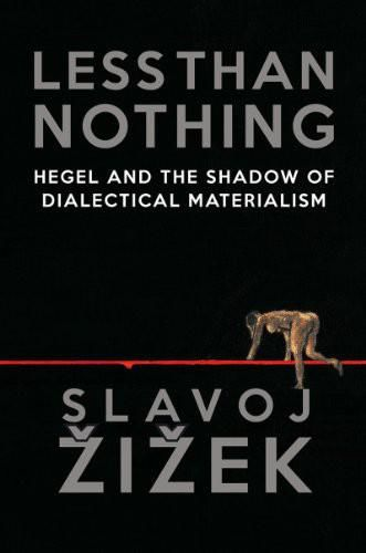 Less Than Nothing: Hegel and the Shadow of Dialectical Materialism, Slavoj Zizek