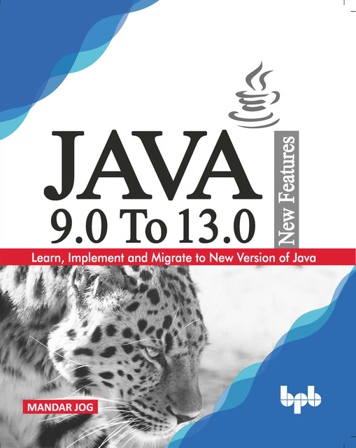 JAVA 9.0 To 13.0 New Features: Learn, Implement and Migrate to New Version of Java, Mandar Jog