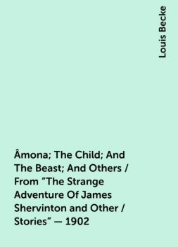 """Âmona; The Child; And The Beast; And Others / From """"The Strange Adventure Of James Shervinton and Other / Stories"""" - 1902, Louis Becke"""