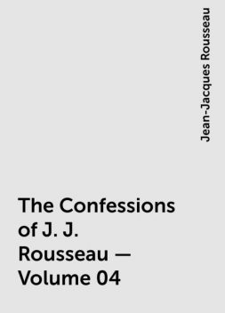 The Confessions of J. J. Rousseau — Volume 04, Jean-Jacques Rousseau