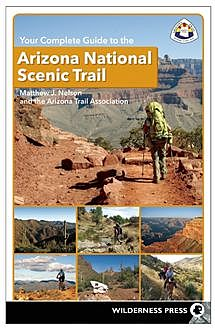 Your Complete Guide to the Arizona National Scenic Trail, Matthew J. Nelson, The Arizona Trail Association