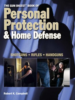 The Gun Digest Book of Personal Protection & Home Defense, Robert Campbell