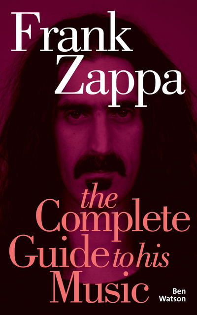 Frank Zappa: The Complete Guide to his Music, Ben Watson