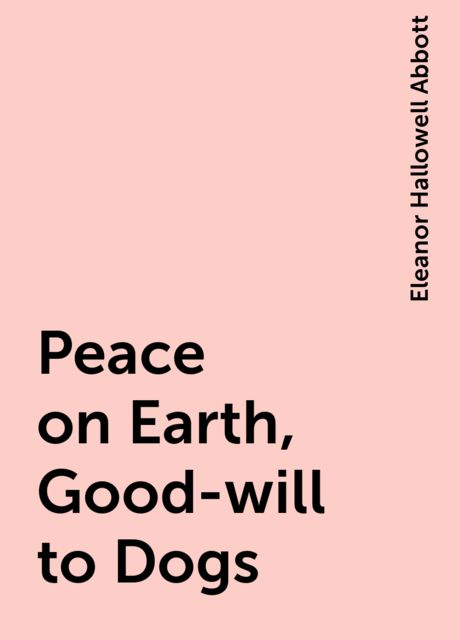 Peace on Earth, Good-will to Dogs, Eleanor Hallowell Abbott