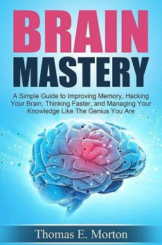 Brain Mastery – A Simple Guide to Improving Memory, Hacking Your Brain, Thinking Faster, and Managing Your Knowledge Like The Genius You Are, Thomas Morton