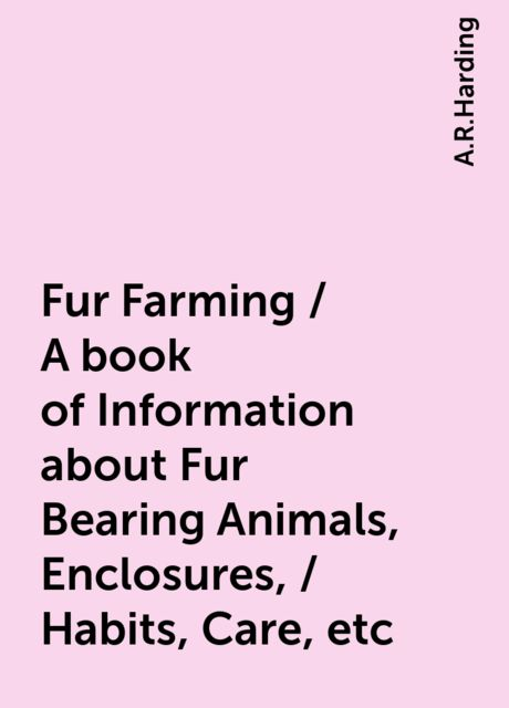 Fur Farming / A book of Information about Fur Bearing Animals, Enclosures, / Habits, Care, etc, A.R.Harding