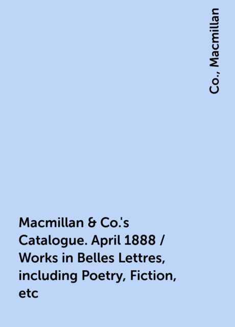 Macmillan & Co.'s Catalogue. April 1888 / Works in Belles Lettres, including Poetry, Fiction, etc, Co., Macmillan