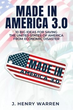 MADE IN AMERICA 2.0 10 BIG IDEAS FOR SAVING THE UNITED STATES OF AMERICA FROM ECONOMIC DISASTER, J. HENRY WARREN