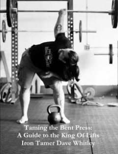 Taming the Bent Press: A Guide to the King of Lifts Digital, Iron Tamer Dave Whitley