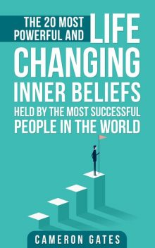 The 20 Most Powerful and Life Changing Inner Beliefs Held by the Most Successful People in the World, Cameron Gates