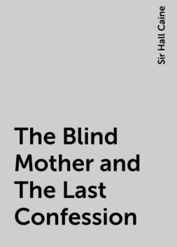 The Blind Mother and The Last Confession, Sir Hall Caine