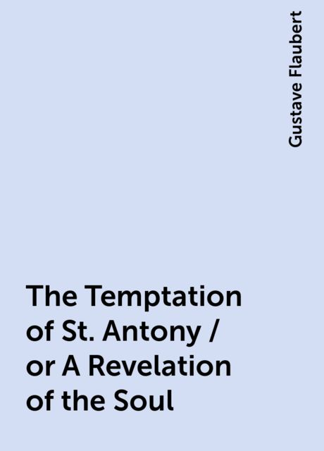 The Temptation of St. Antony / or A Revelation of the Soul, Gustave Flaubert