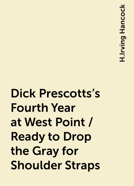 Dick Prescotts's Fourth Year at West Point / Ready to Drop the Gray for Shoulder Straps, H.Irving Hancock