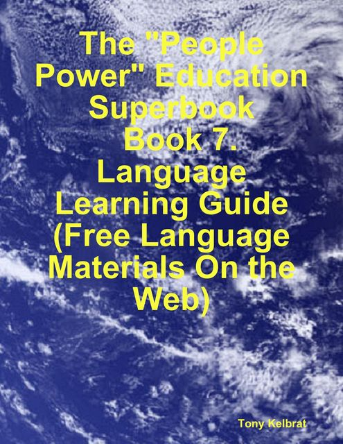 "The ""People Power"" Education Superbook: Book 7. Language Learning Guide (Free Language Materials On the Web), Tony Kelbrat"