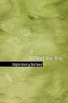 Behind the line / A story of college life and football, Ralph Henry Barbour