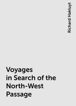 Voyages in Search of the North-West Passage, Richard Hakluyt