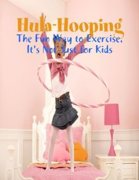 Hula-Hooping – The Fun Way to Exercise, It's Not Just for Kids, M Osterhoudt