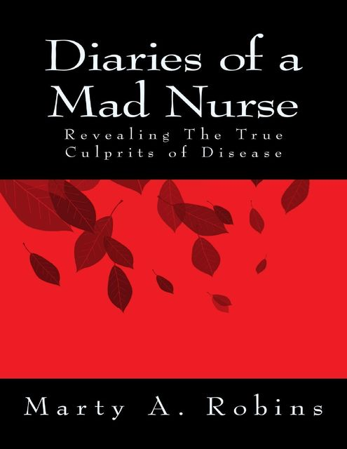 Diaries of a Mad Nurse: Revealing the True Culprits of Disease, Marty A.Robins