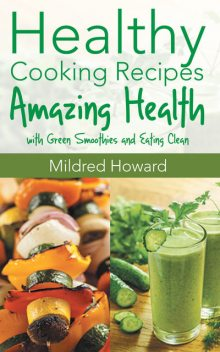 Healthy Cooking Recipes: Amazing Health with Green Smoothies and Eating Clean, Jacqueline Mitchell, Mildred Howard