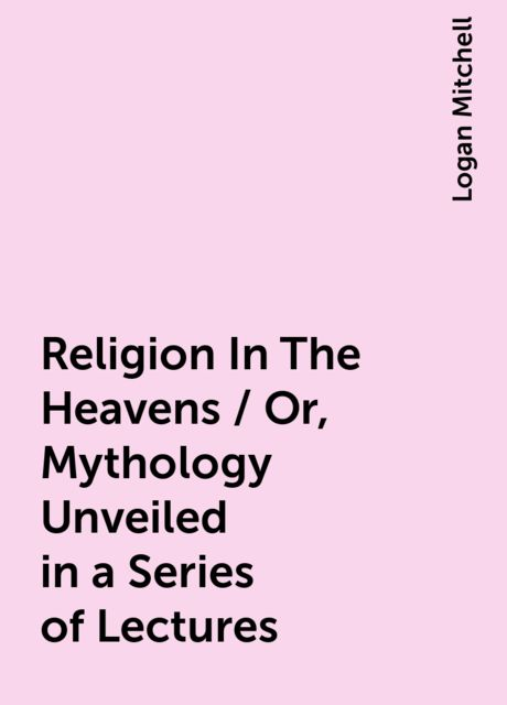 Religion In The Heavens / Or, Mythology Unveiled in a Series of Lectures, Logan Mitchell