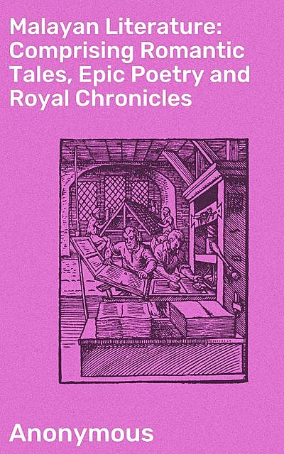 Malayan Literature: Comprising Romantic Tales, Epic Poetry and Royal Chronicles,