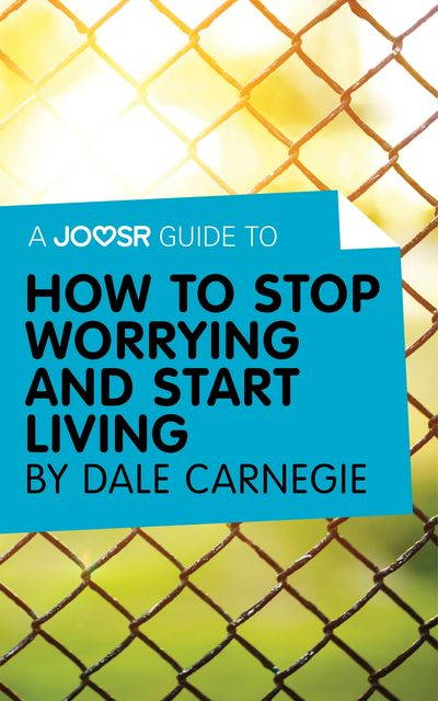 A Joosr Guide to… How to Stop Worrying and Start Living by Dale Carnegie, Joosr