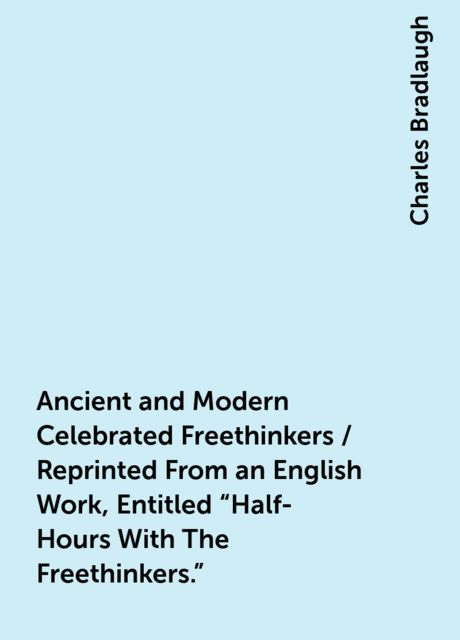 """Ancient and Modern Celebrated Freethinkers / Reprinted From an English Work, Entitled """"Half-Hours With The Freethinkers."""", Charles Bradlaugh"""