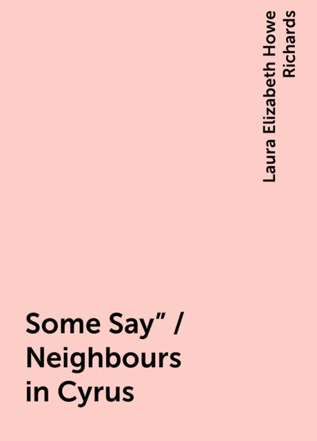 """Some Say"""" / Neighbours in Cyrus, Laura Elizabeth Howe Richards"""