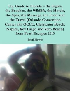 The Guide to Florida – the Sights, the Beaches, the Wildlife, the Hotels, the Spas, the Massage, the Food and the Travel (Orlando Convention Center aka OCCC, Clearwater Beach, Naples, Key Largo and Vero Beach) from Pearl Escapes 2013, Pearl Howie