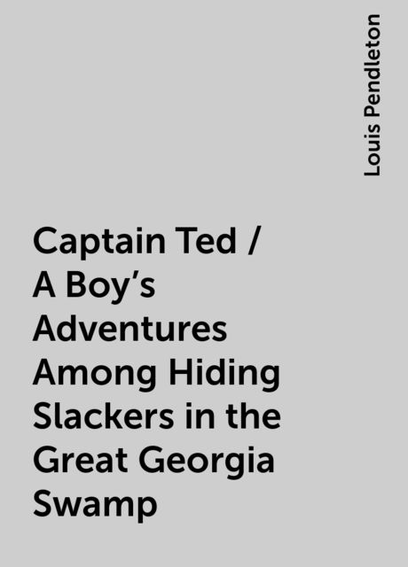 Captain Ted / A Boy's Adventures Among Hiding Slackers in the Great Georgia Swamp, Louis Pendleton