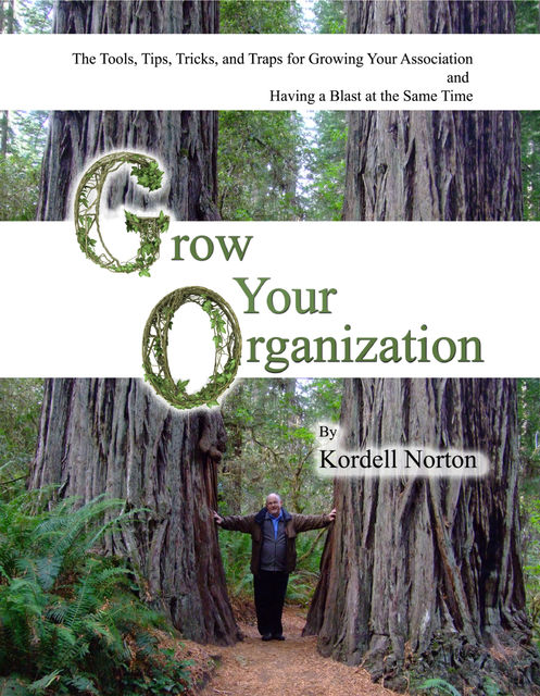 Grow Your Organization – The Tools, Tips, Tricks and Traps to Growing Your Association and Having a Blast at the Same Time, Kordell Norton