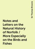 Notes and Letters on the Natural History of Norfolk / More Especially on the Birds and Fishes, Sir Thomas Browne