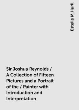 Sir Joshua Reynolds / A Collection of Fifteen Pictures and a Portrait of the / Painter with Introduction and Interpretation, Estelle M.Hurll