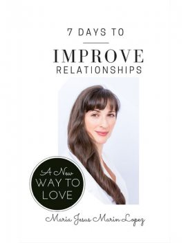 7 Days to Improve Relationships: A New Way to Love, Maria Jesus Marin Lopez