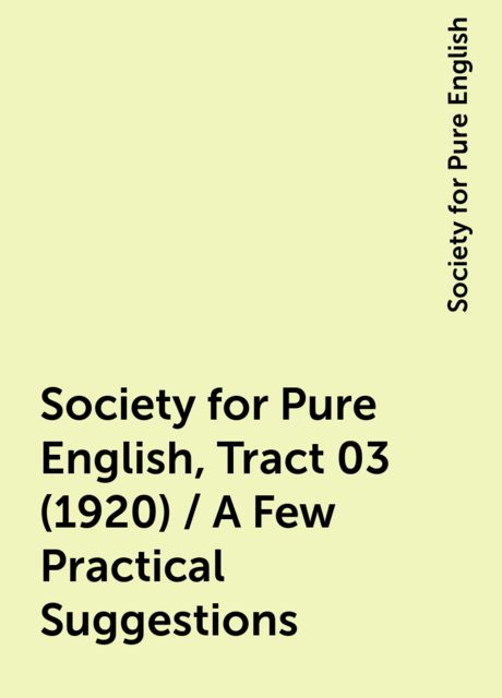 Society for Pure English, Tract 03 (1920) / A Few Practical Suggestions, Society for Pure English