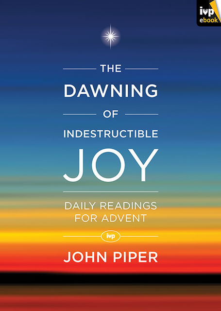 The Dawning of Indestructible Joy, John Piper
