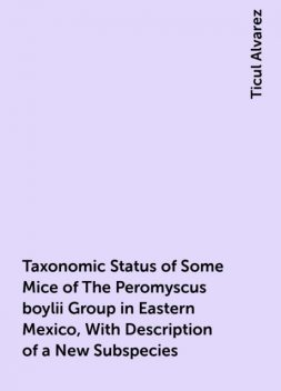 Taxonomic Status of Some Mice of The Peromyscus boylii Group in Eastern Mexico, With Description of a New Subspecies, Ticul Alvarez
