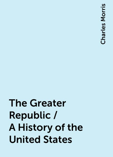 The Greater Republic / A History of the United States, Charles Morris