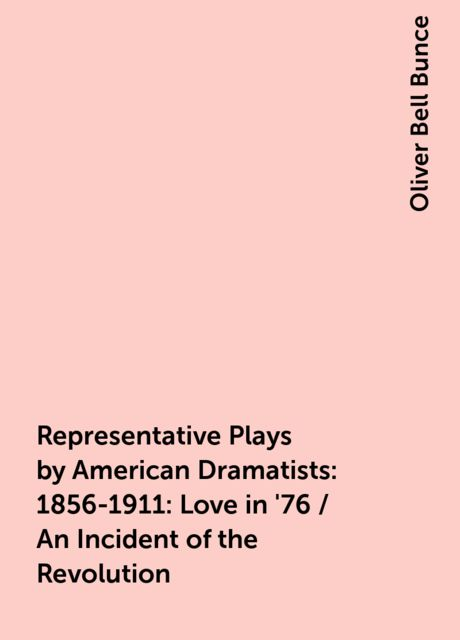 Representative Plays by American Dramatists: 1856-1911: Love in '76 / An Incident of the Revolution, Oliver Bell Bunce