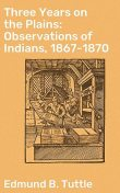 Three Years on the Plains: Observations of Indians, 1867–1870, Edmund B.Tuttle