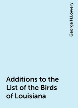 Additions to the List of the Birds of Louisiana, George H.Lowery