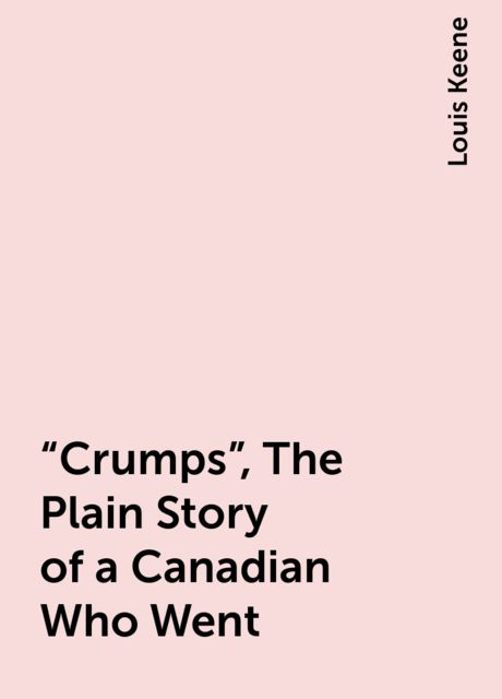 """""""Crumps"""", The Plain Story of a Canadian Who Went, Louis Keene"""