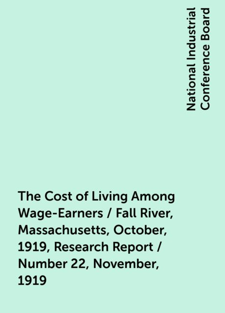 The Cost of Living Among Wage-Earners / Fall River, Massachusetts, October, 1919, Research Report / Number 22, November, 1919, National Industrial Conference Board